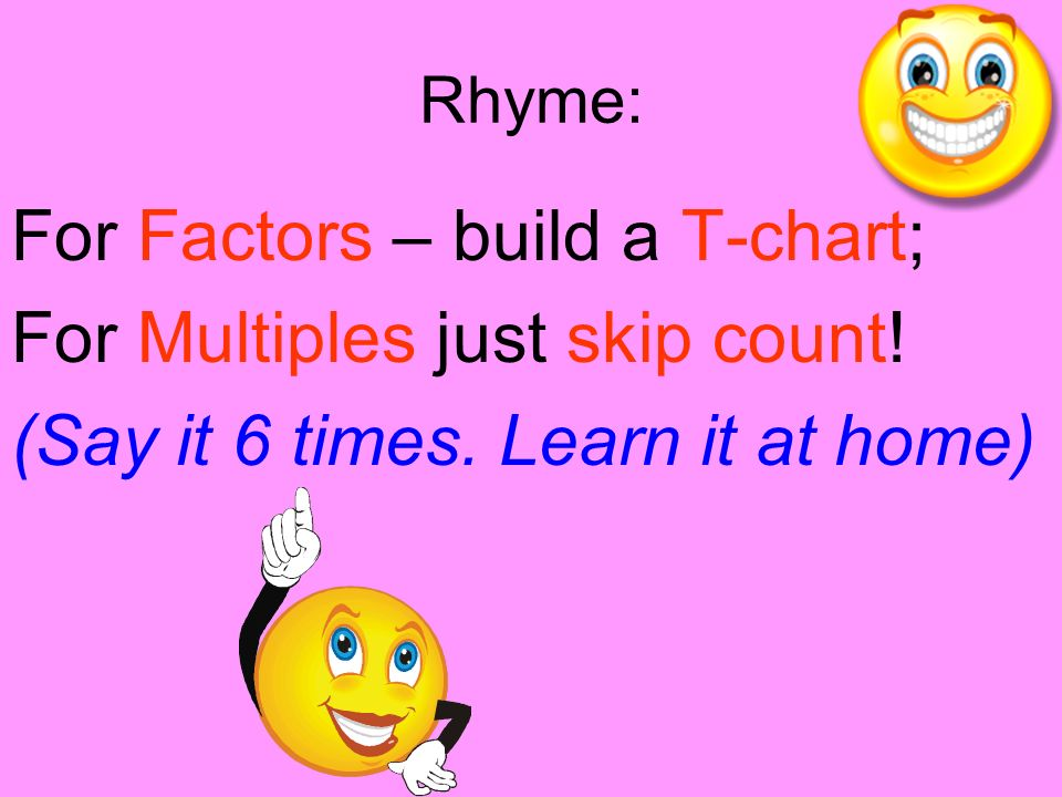 For Factors – build a T-chart; For Multiples just skip count!