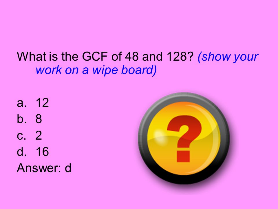 What is the GCF of 48 and 128 (show your work on a wipe board)