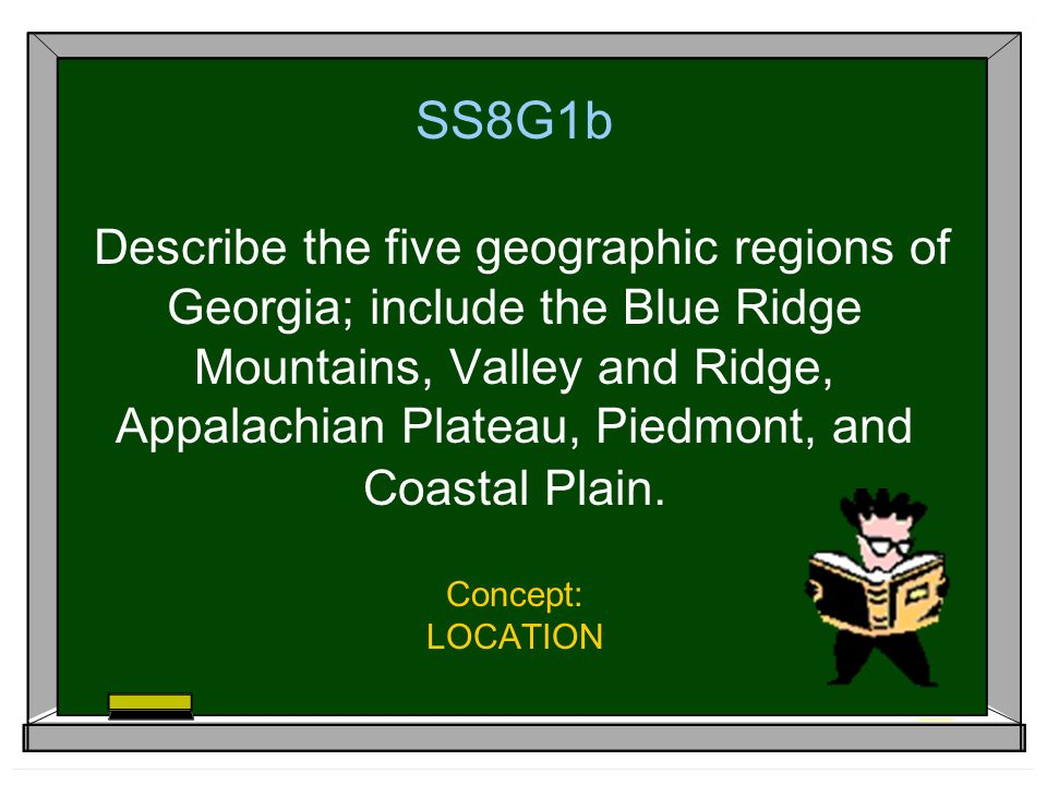 SS8G1b Describe the five geographic regions of Georgia; include the Blue Ridge Mountains, Valley and Ridge, Appalachian Plateau, Piedmont, and Coastal Plain.