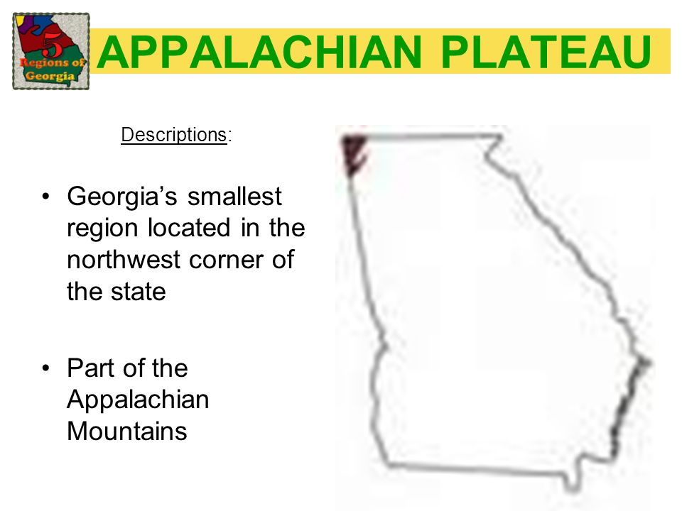 APPALACHIAN PLATEAU Descriptions: Georgia's smallest region located in the northwest corner of the state.
