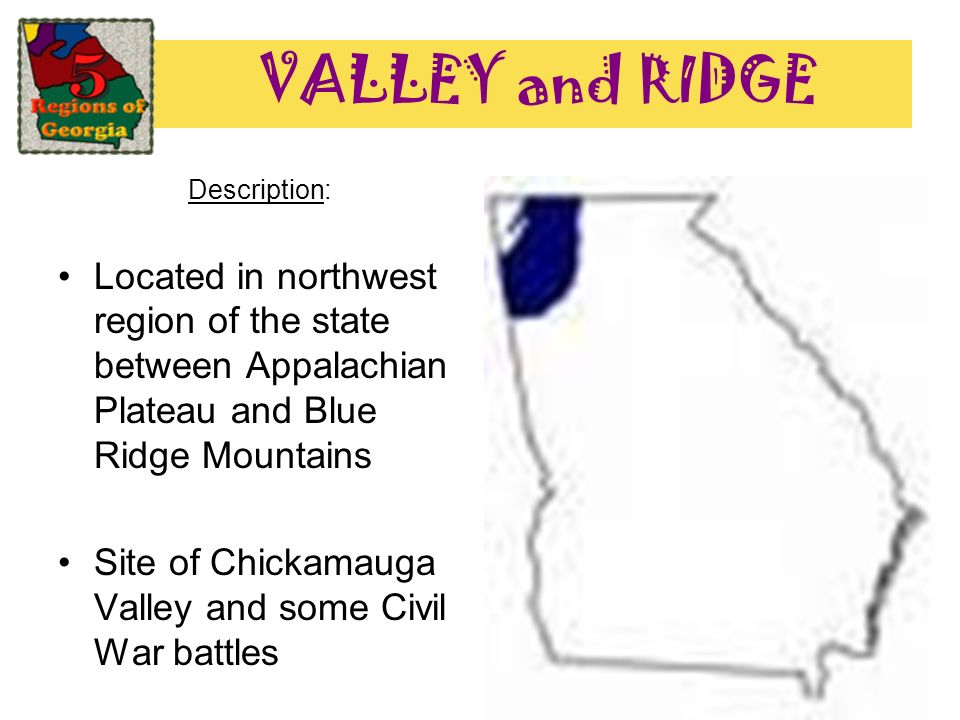VALLEY and RIDGE Description: Located in northwest region of the state between Appalachian Plateau and Blue Ridge Mountains.