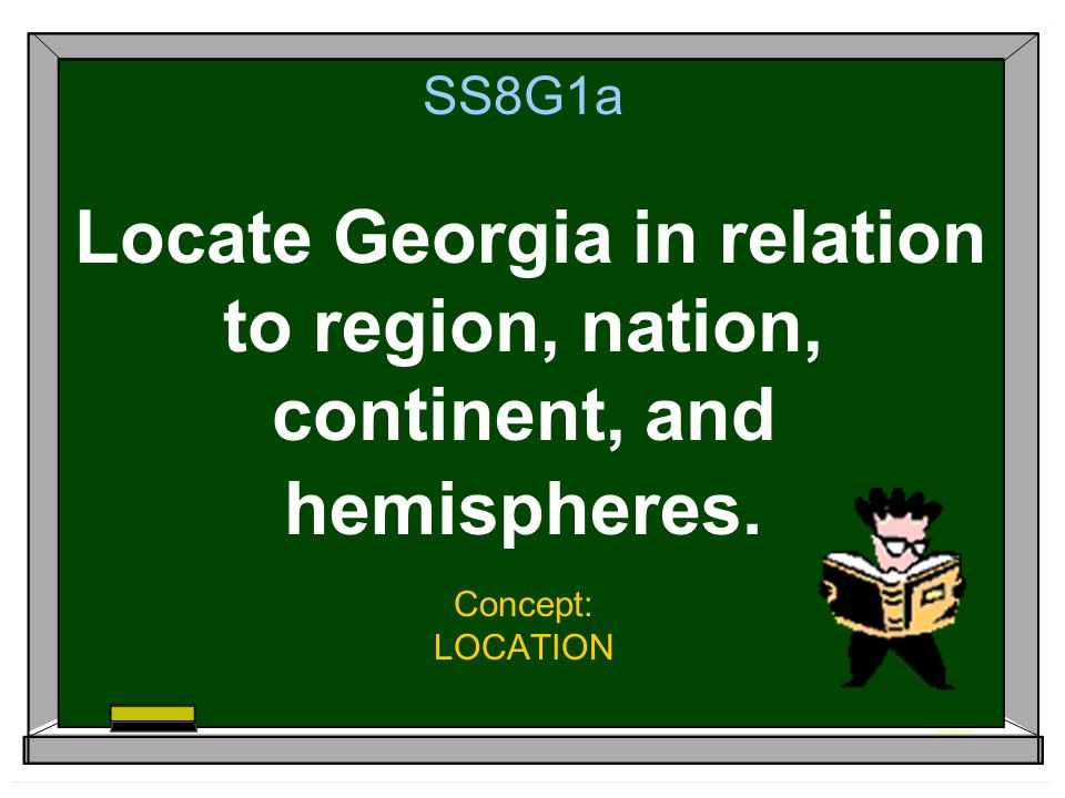 SS8G1a Locate Georgia in relation to region, nation, continent, and hemispheres.