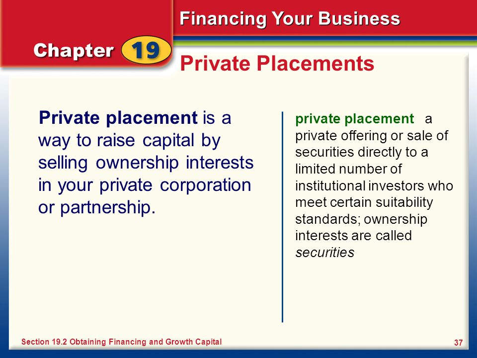 Private Placements Private placement is a way to raise capital by selling ownership interests in your private corporation or partnership.