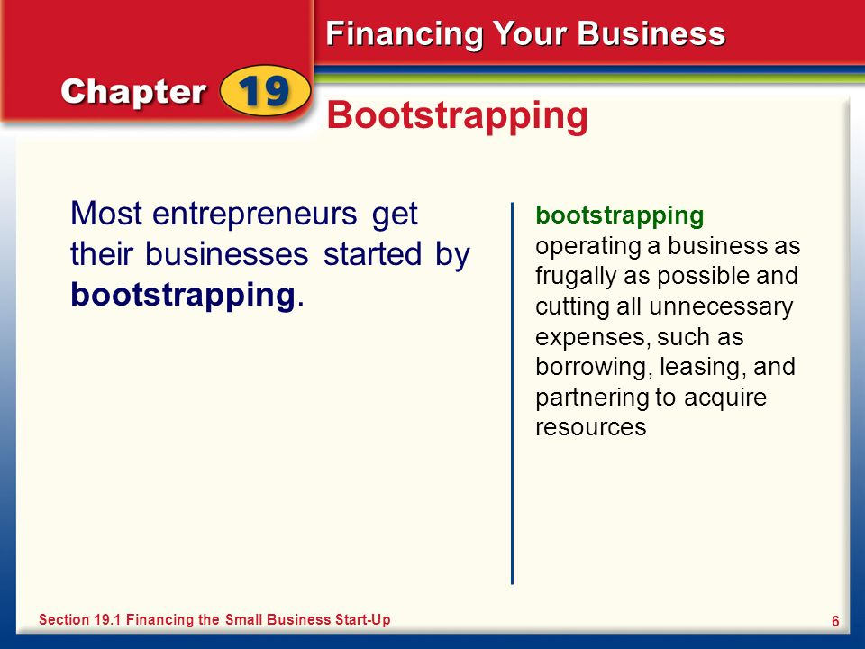Bootstrapping Most entrepreneurs get their businesses started by bootstrapping.