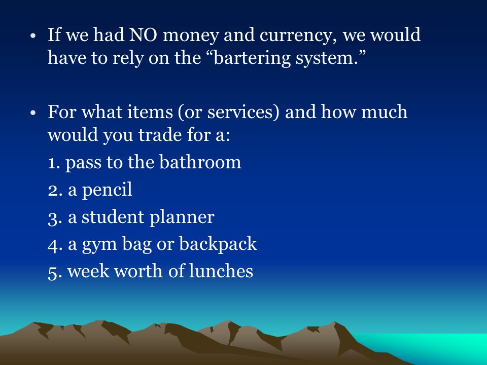 If we had NO money and currency, we would have to rely on the bartering system.