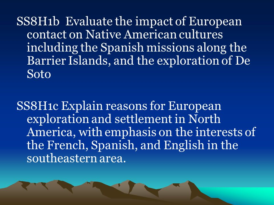 SS8H1b Evaluate the impact of European contact on Native American cultures including the Spanish missions along the Barrier Islands, and the exploration of De Soto