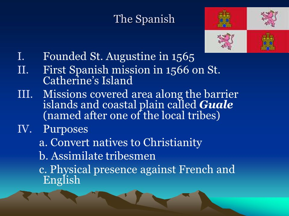 The Spanish Founded St. Augustine in 1565. First Spanish mission in 1566 on St. Catherine's Island.