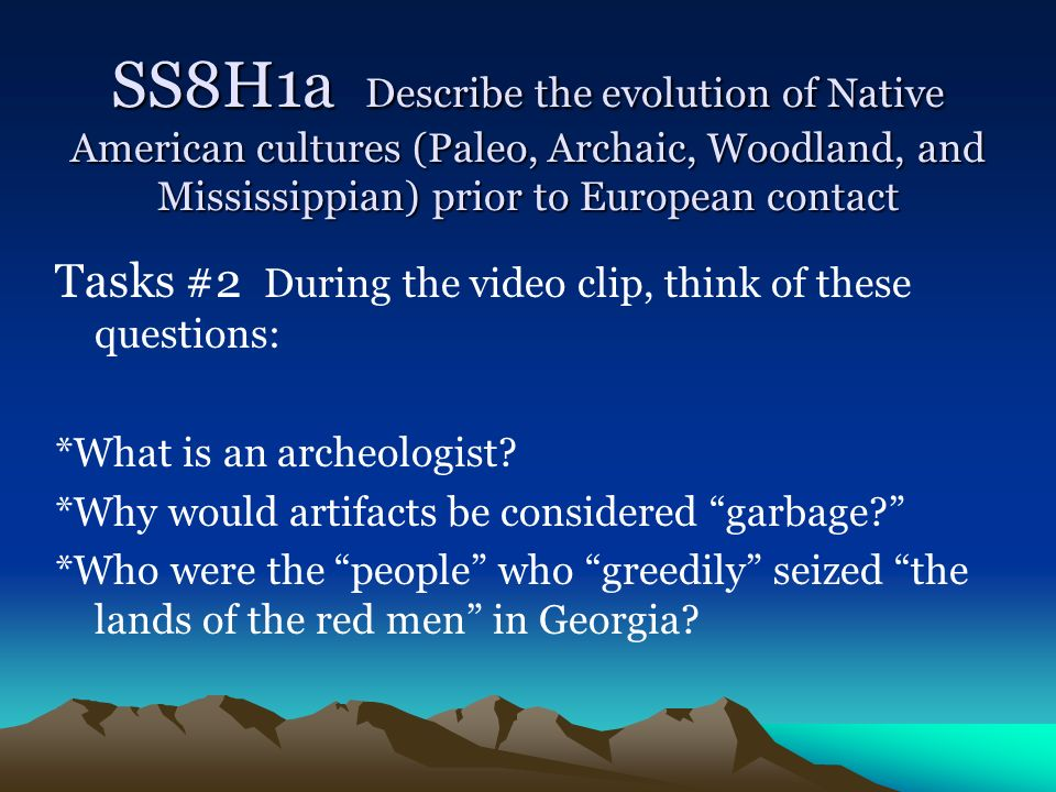 SS8H1a Describe the evolution of Native American cultures (Paleo, Archaic, Woodland, and Mississippian) prior to European contact
