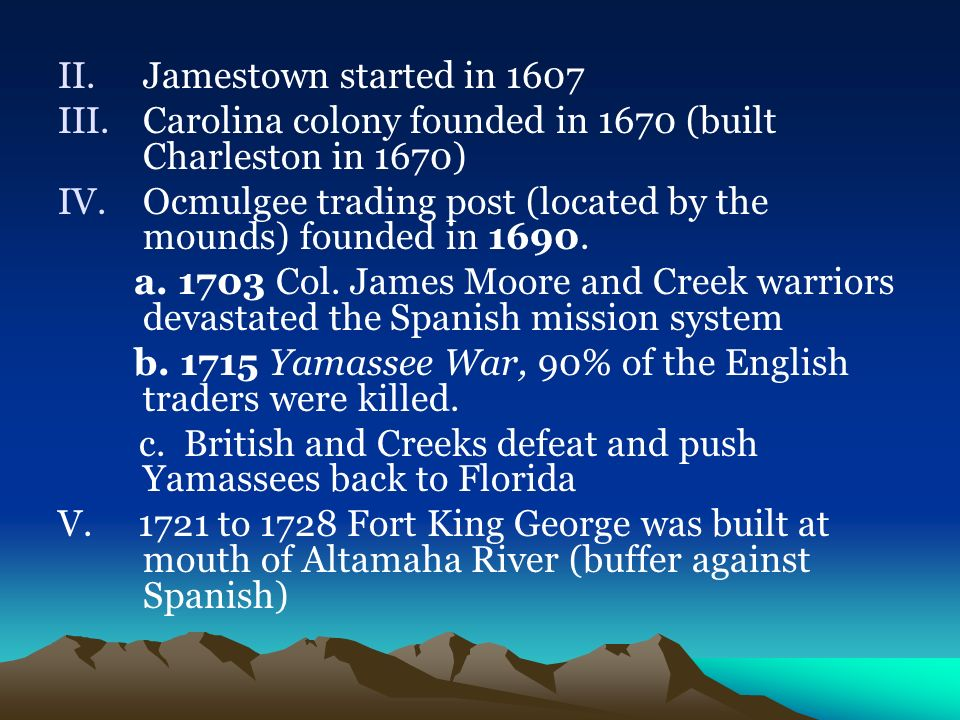 Jamestown started in 1607 Carolina colony founded in 1670 (built Charleston in 1670) Ocmulgee trading post (located by the mounds) founded in 1690.