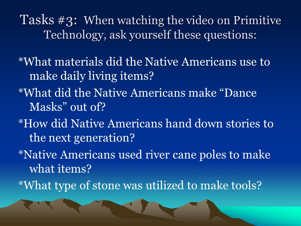 Tasks #3: When watching the video on Primitive Technology, ask yourself these questions: