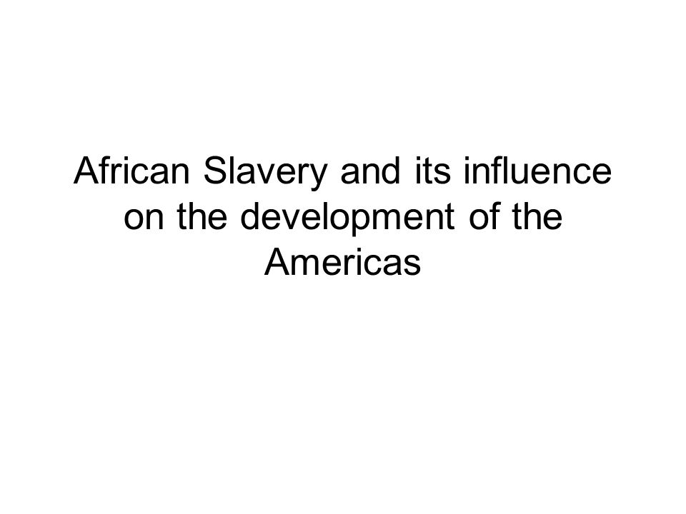 African Slavery and its influence on the development of the Americas