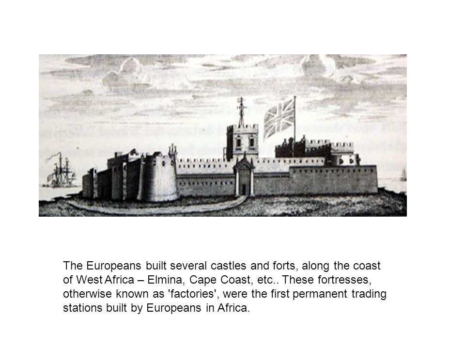 The Europeans built several castles and forts, along the coast of West Africa – Elmina, Cape Coast, etc..