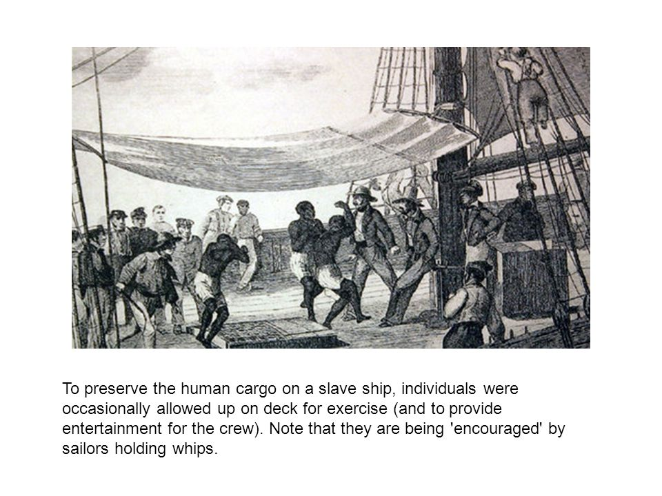 To preserve the human cargo on a slave ship, individuals were occasionally allowed up on deck for exercise (and to provide entertainment for the crew).