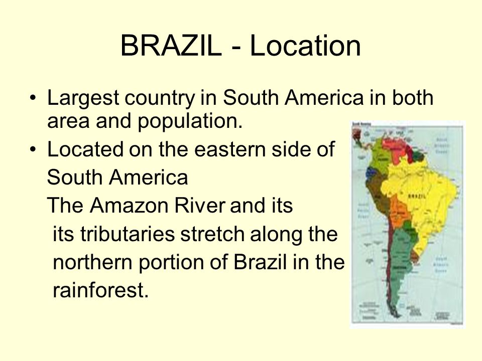 BRAZIL - Location Largest country in South America in both area and population. Located on the eastern side of.