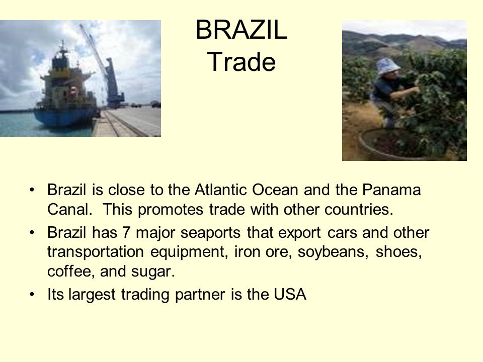 BRAZIL Trade Brazil is close to the Atlantic Ocean and the Panama Canal. This promotes trade with other countries.