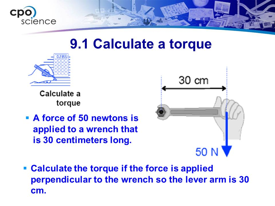 9.1 Calculate a torque A force of 50 newtons is applied to a wrench that is 30 centimeters long. 1) You are asked to find the torque.