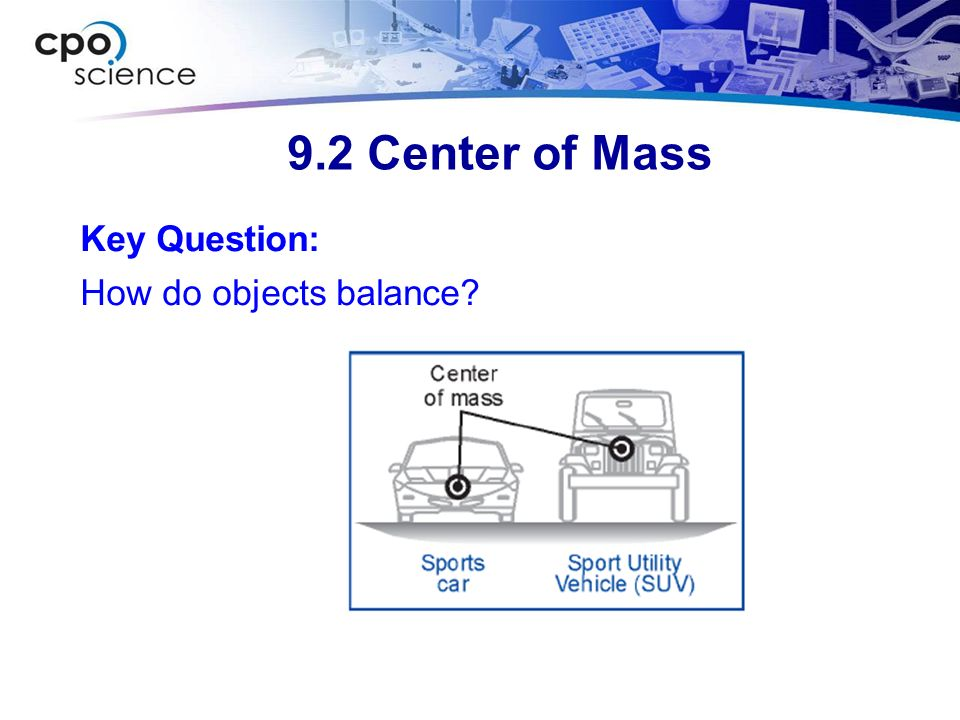 9.2 Center of Mass Key Question: How do objects balance