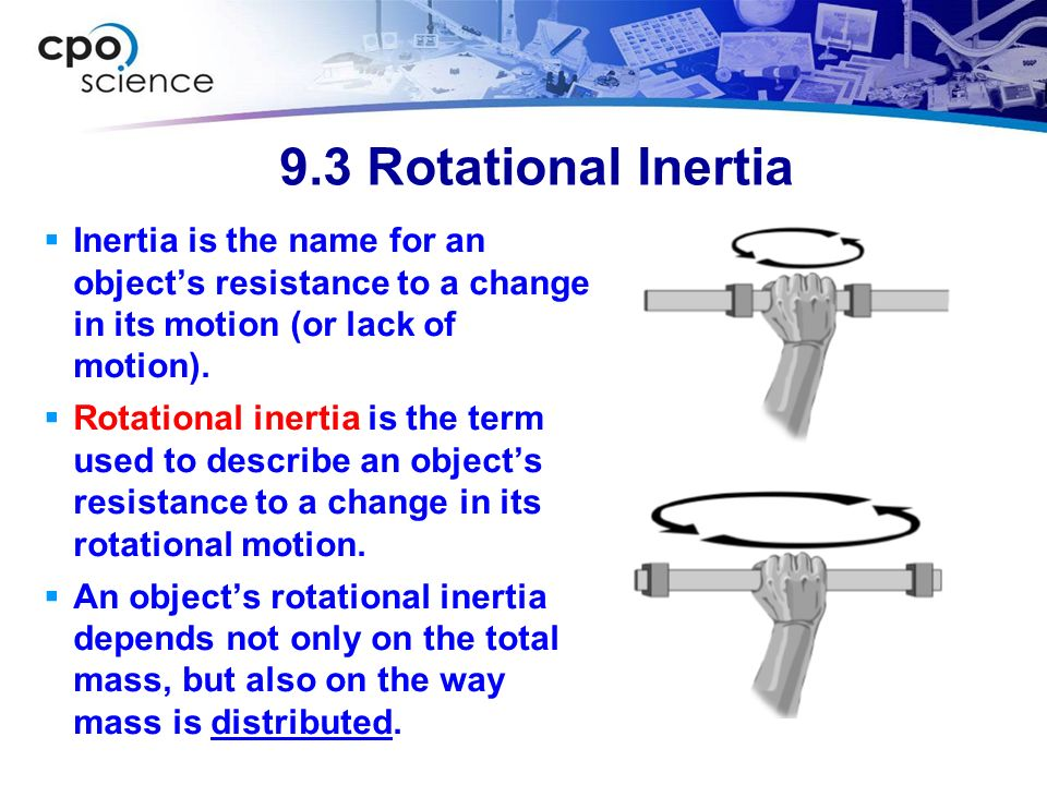9.3 Rotational Inertia Inertia is the name for an object's resistance to a change in its motion (or lack of motion).