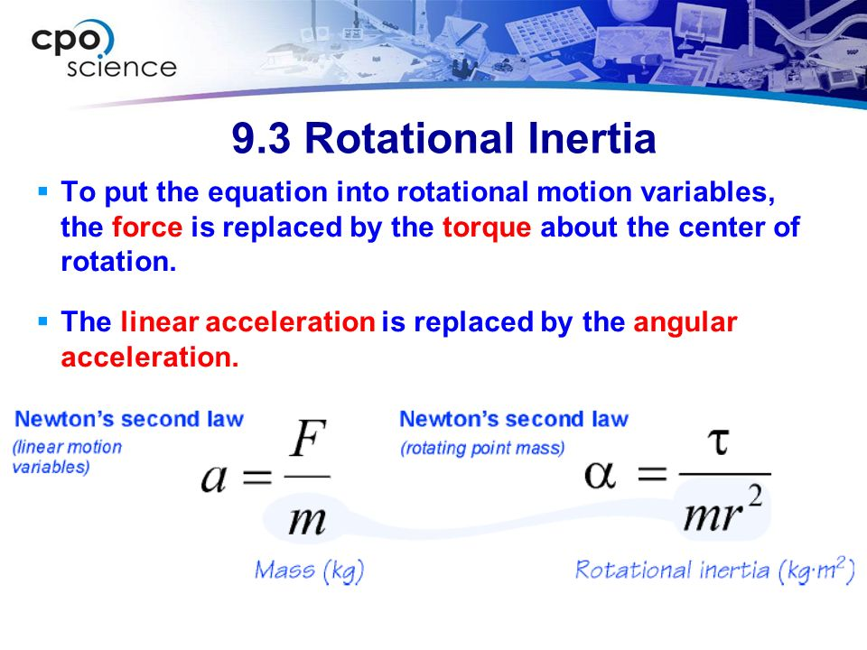 9.3 Rotational Inertia To put the equation into rotational motion variables, the force is replaced by the torque about the center of rotation.