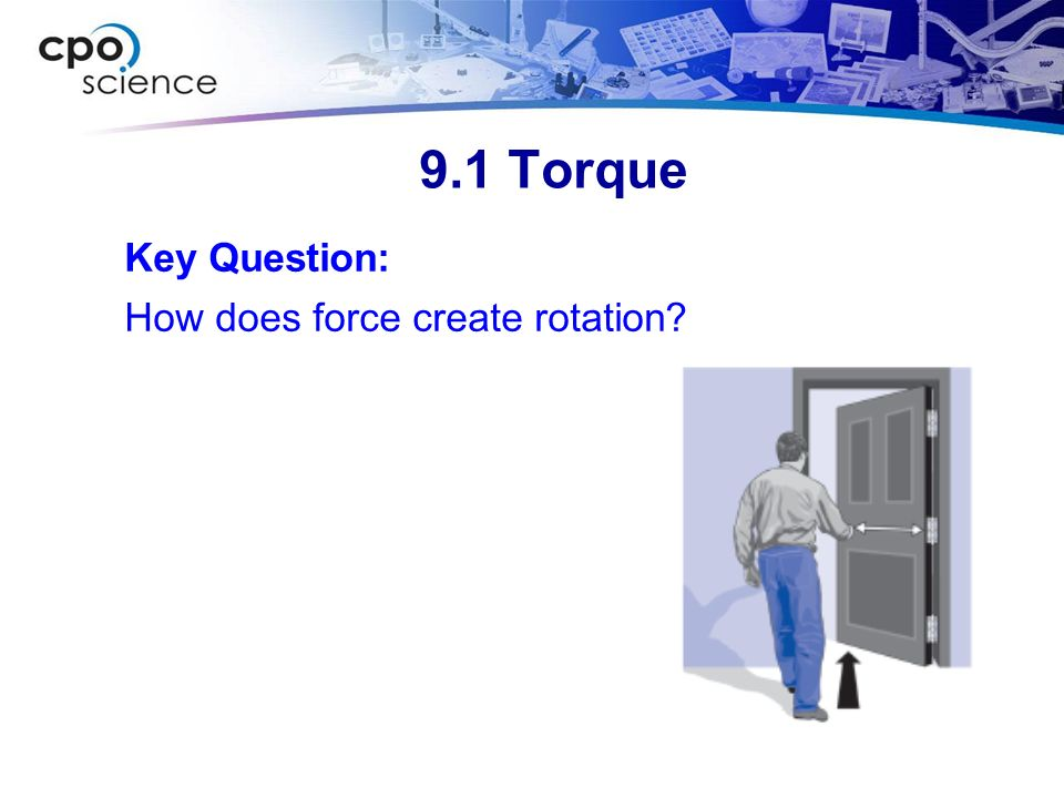 9.1 Torque Key Question: How does force create rotation