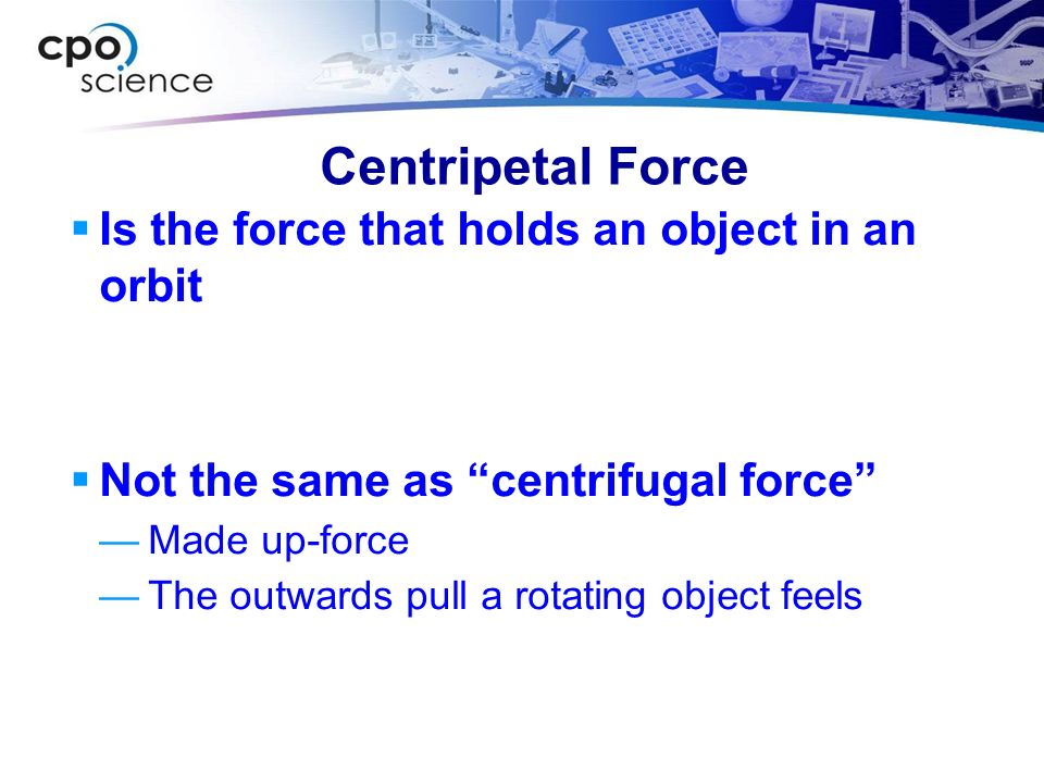 Centripetal Force Is the force that holds an object in an orbit