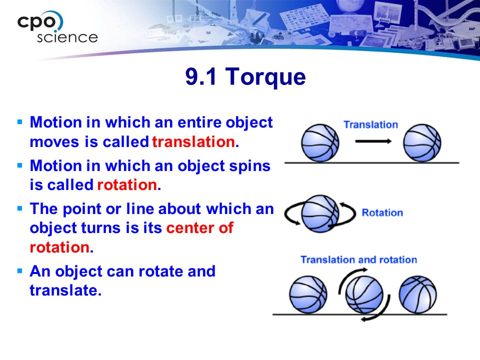 9.1 Torque Motion in which an entire object moves is called translation. Motion in which an object spins is called rotation.
