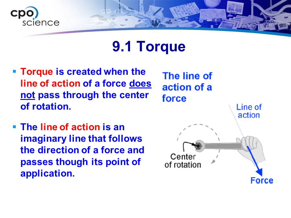 9.1 Torque Torque is created when the line of action of a force does not pass through the center of rotation.