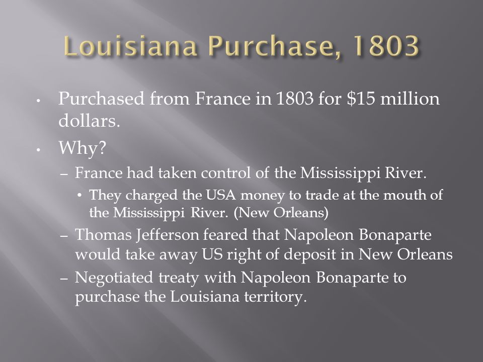 Louisiana Purchase, 1803 Purchased from France in 1803 for $15 million dollars. Why France had taken control of the Mississippi River.