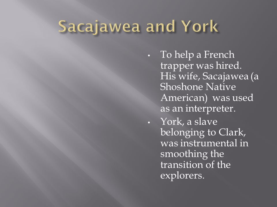 Sacajawea and YorkTo help a French trapper was hired. His wife, Sacajawea (a Shoshone Native American) was used as an interpreter.