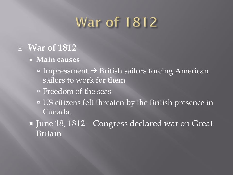 War of 1812 War of 1812. Main causes. Impressment  British sailors forcing American sailors to work for them.