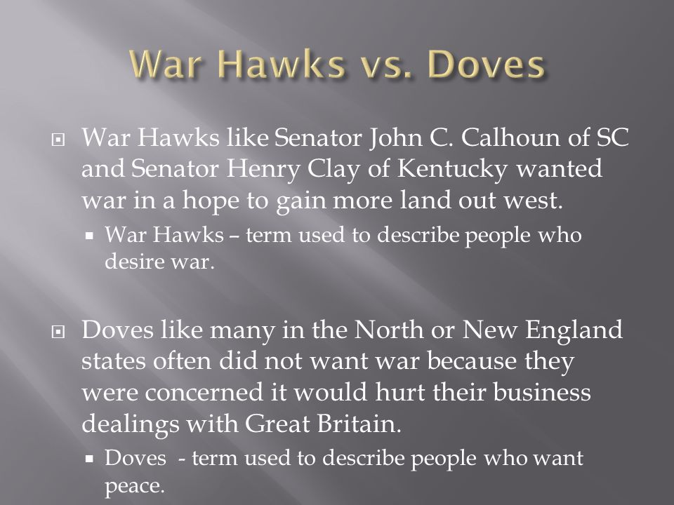 War Hawks vs. Doves War Hawks like Senator John C. Calhoun of SC and Senator Henry Clay of Kentucky wanted war in a hope to gain more land out west.