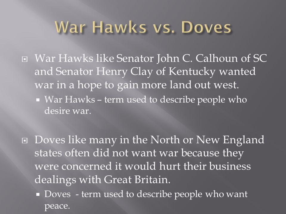 War Hawks vs. DovesWar Hawks like Senator John C. Calhoun of SC and Senator Henry Clay of Kentucky wanted war in a hope to gain more land out west.