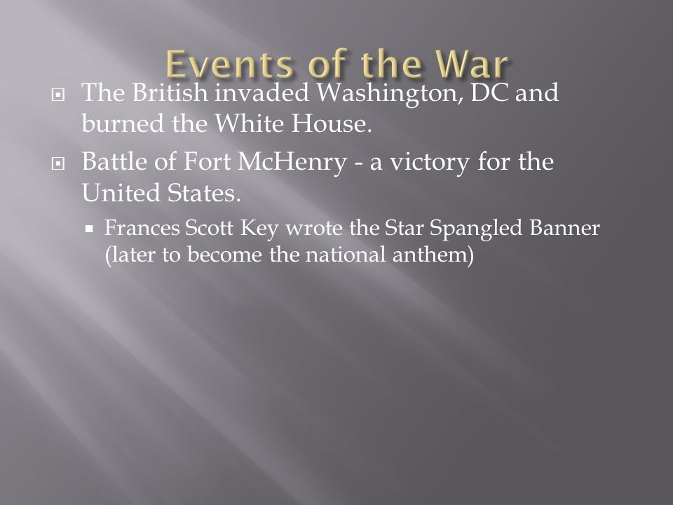 Events of the WarThe British invaded Washington, DC and burned the White House. Battle of Fort McHenry - a victory for the United States.