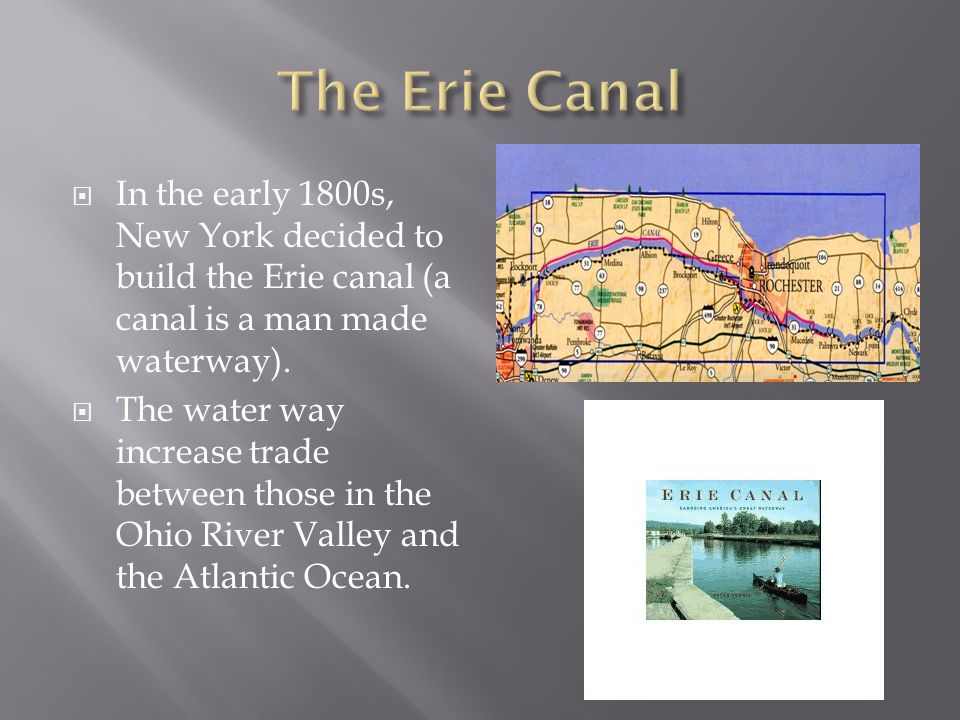 The Erie Canal In the early 1800s, New York decided to build the Erie canal (a canal is a man made waterway).