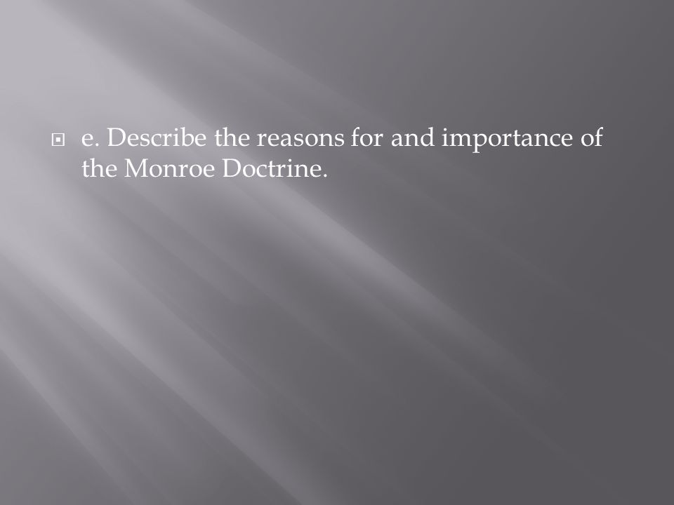 e. Describe the reasons for and importance of the Monroe Doctrine.