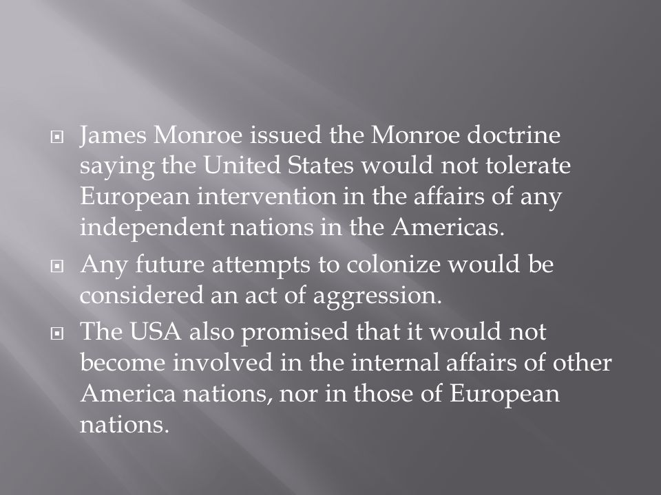 James Monroe issued the Monroe doctrine saying the United States would not tolerate European intervention in the affairs of any independent nations in the Americas.