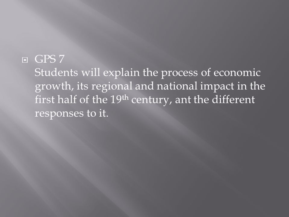 GPS 7 Students will explain the process of economic growth, its regional and national impact in the first half of the 19th century, ant the different responses to it.