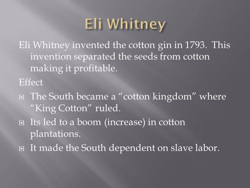 Eli WhitneyEli Whitney invented the cotton gin in 1793. This invention separated the seeds from cotton making it profitable.