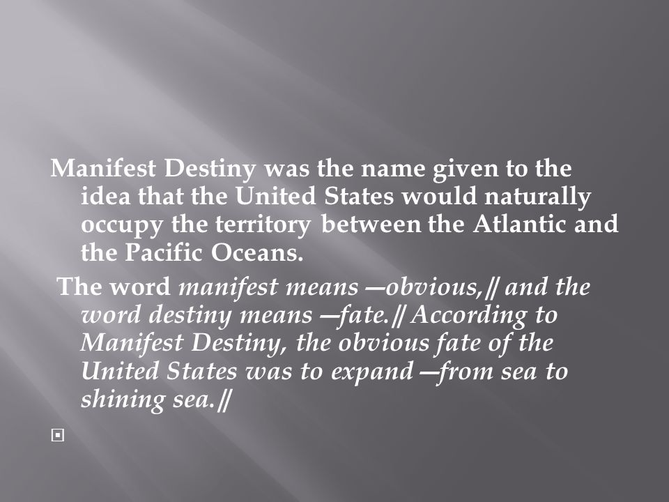 Manifest Destiny was the name given to the idea that the United States would naturally occupy the territory between the Atlantic and the Pacific Oceans.