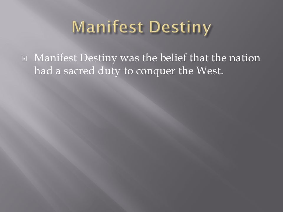 Manifest Destiny Manifest Destiny was the belief that the nation had a sacred duty to conquer the West.