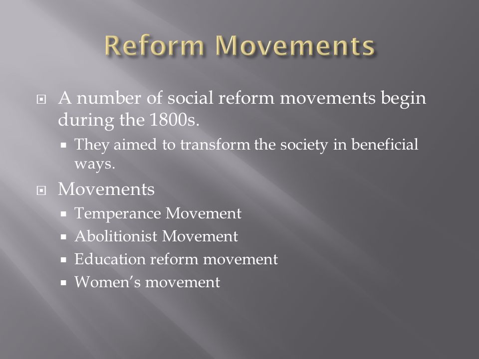Reform MovementsA number of social reform movements begin during the 1800s. They aimed to transform the society in beneficial ways.
