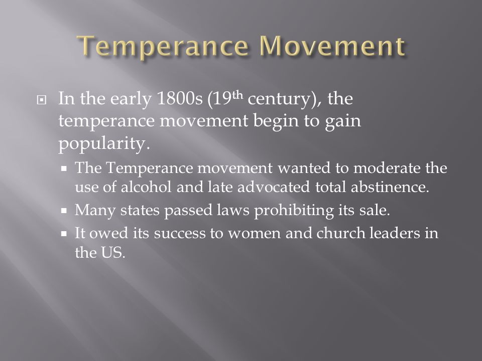 Temperance Movement In the early 1800s (19th century), the temperance movement begin to gain popularity.