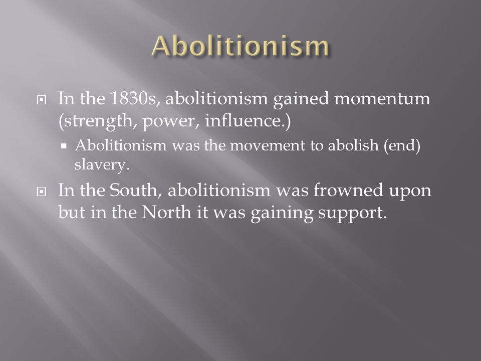 AbolitionismIn the 1830s, abolitionism gained momentum (strength, power, influence.) Abolitionism was the movement to abolish (end) slavery.