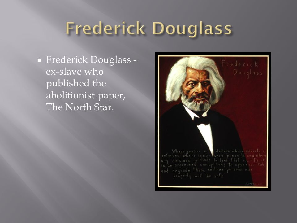 Frederick DouglassFrederick Douglass - ex-slave who published the abolitionist paper, The North Star.