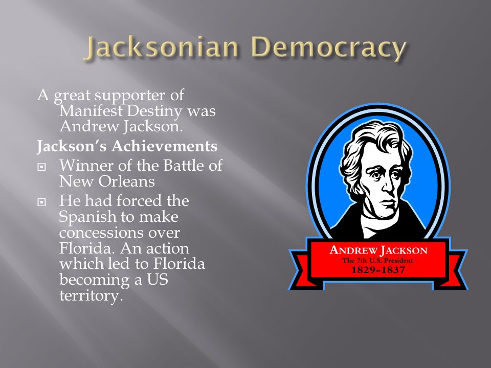 Jacksonian DemocracyA great supporter of Manifest Destiny was Andrew Jackson. Jackson's Achievements.