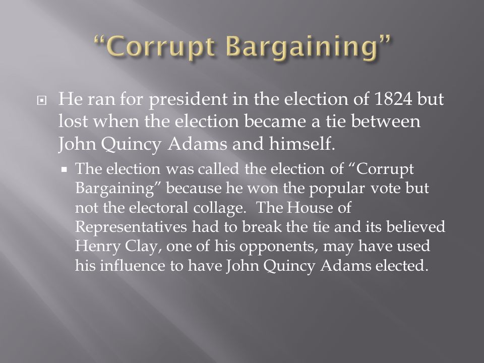 Corrupt Bargaining He ran for president in the election of 1824 but lost when the election became a tie between John Quincy Adams and himself.