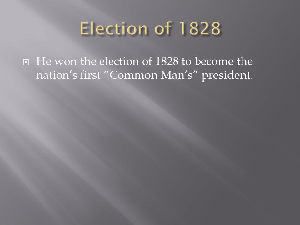 Election of 1828 He won the election of 1828 to become the nation's first Common Man's president.