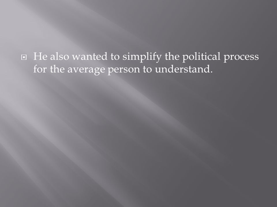 He also wanted to simplify the political process for the average person to understand.