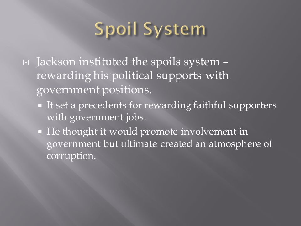 Spoil System Jackson instituted the spoils system – rewarding his political supports with government positions.