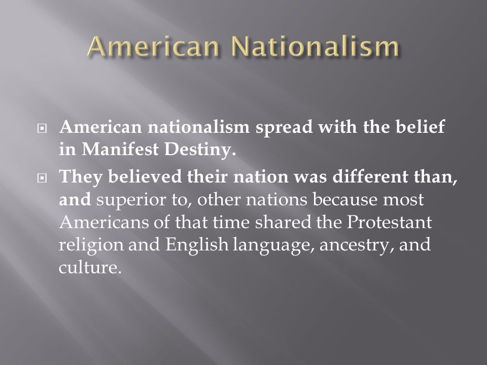 American Nationalism American nationalism spread with the belief in Manifest Destiny.